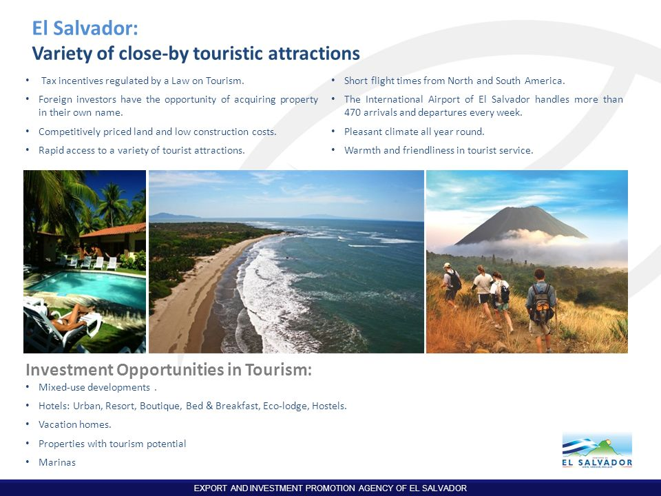 EXPORT AND INVESTMENT PROMOTION AGENCY OF EL SALVADOR El Salvador: Variety of close-by touristic attractions Tax incentives regulated by a Law on Tour