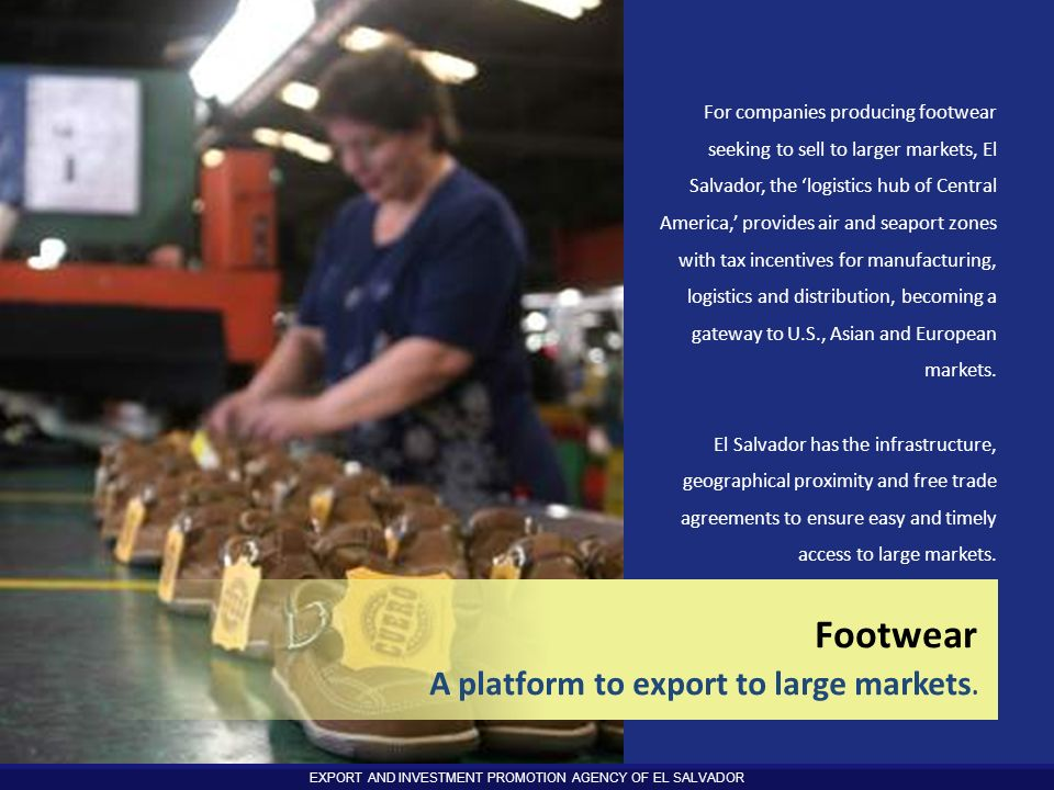 EXPORT AND INVESTMENT PROMOTION AGENCY OF EL SALVADOR 38 For companies producing footwear seeking to sell to larger markets, El Salvador, the logistic