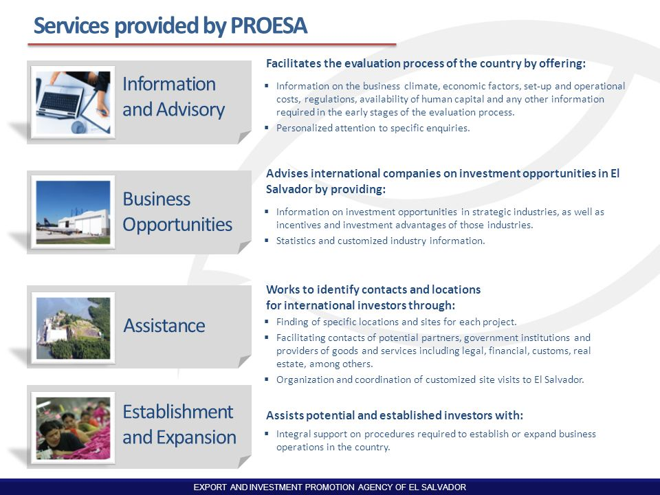 EXPORT AND INVESTMENT PROMOTION AGENCY OF EL SALVADOR Services provided by PROESA Information on the business climate, economic factors, set-up and op