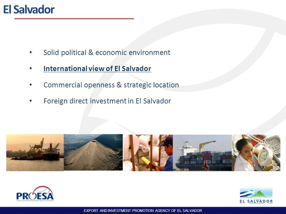 EXPORT AND INVESTMENT PROMOTION AGENCY OF EL SALVADOR Specialized TextilesAeronauticsElectronics Medical Devices Offshore Business Services Health Services TourismAgro-industry Logistics and Infrastructure Footwear Investment Opportunities
