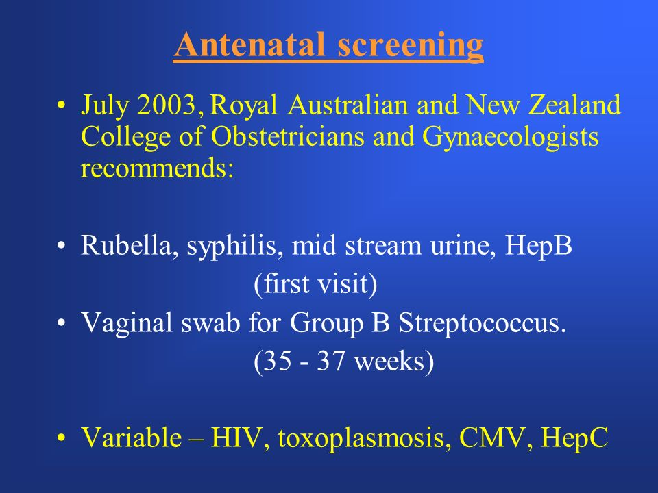 Antenatal screening July 2003, Royal Australian and New Zealand College of Obstetricians and Gynaecologists recommends: Rubella, syphilis, mid stream urine, HepB (first visit) Vaginal swab for Group B Streptococcus.