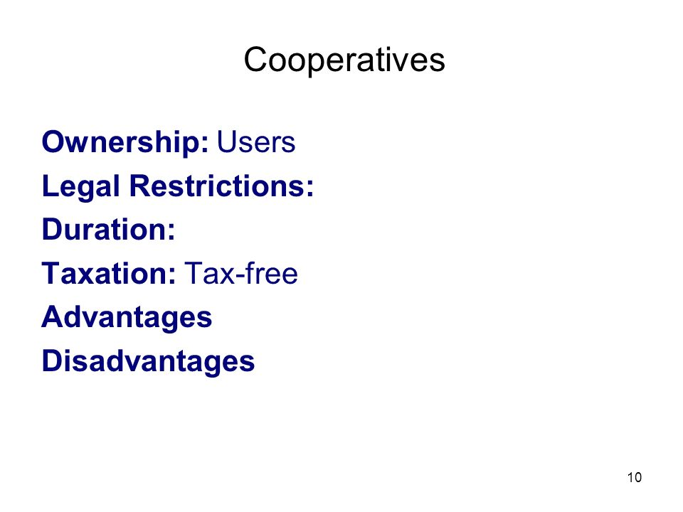 10 Cooperatives Ownership: Users Legal Restrictions: Duration: Taxation: Tax-free Advantages Disadvantages