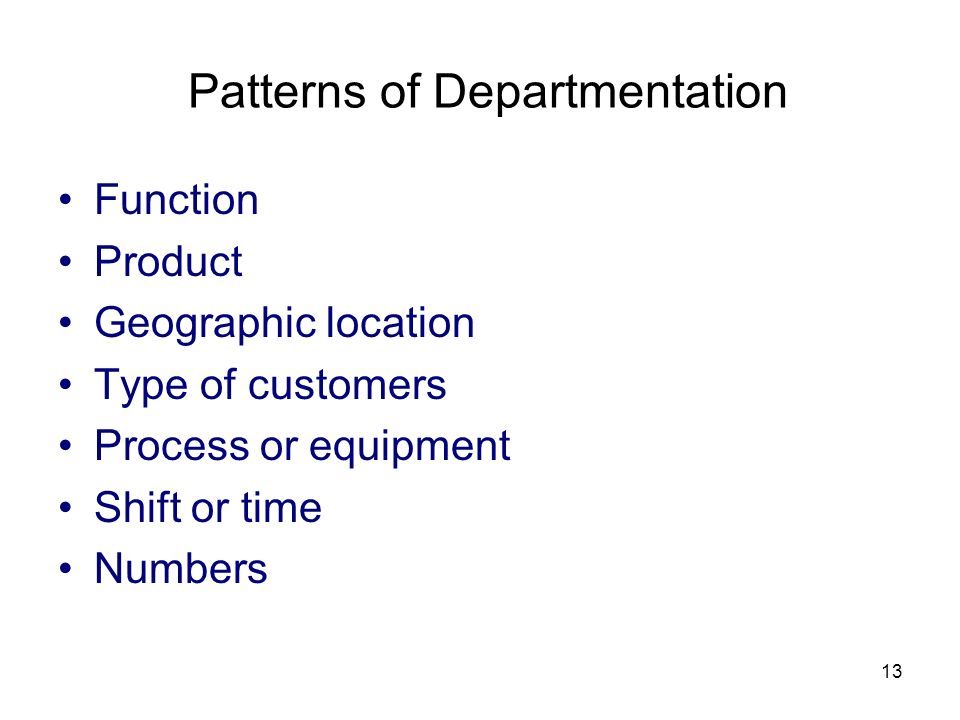 13 Patterns of Departmentation Function Product Geographic location Type of customers Process or equipment Shift or time Numbers