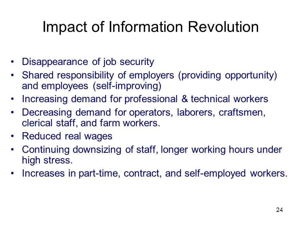 24 Impact of Information Revolution Disappearance of job security Shared responsibility of employers (providing opportunity) and employees (self-impro
