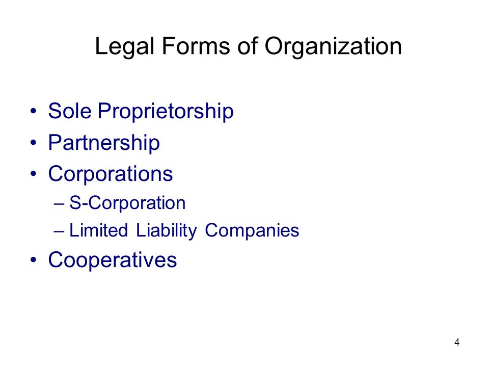 4 Legal Forms of Organization Sole Proprietorship Partnership Corporations –S-Corporation –Limited Liability Companies Cooperatives