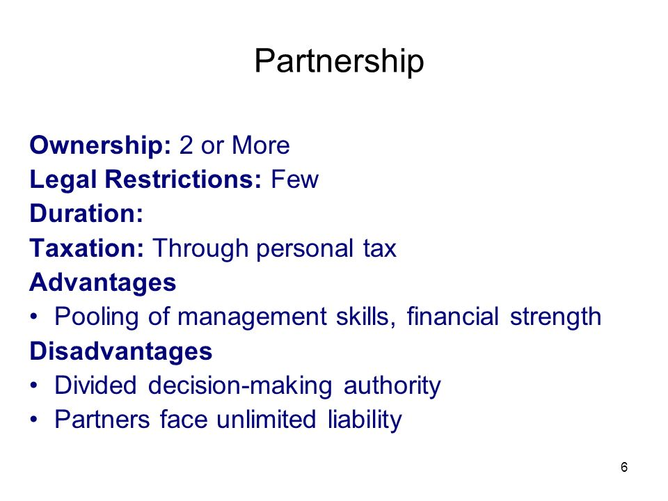 6 Partnership Ownership: 2 or More Legal Restrictions: Few Duration: Taxation: Through personal tax Advantages Pooling of management skills, financial