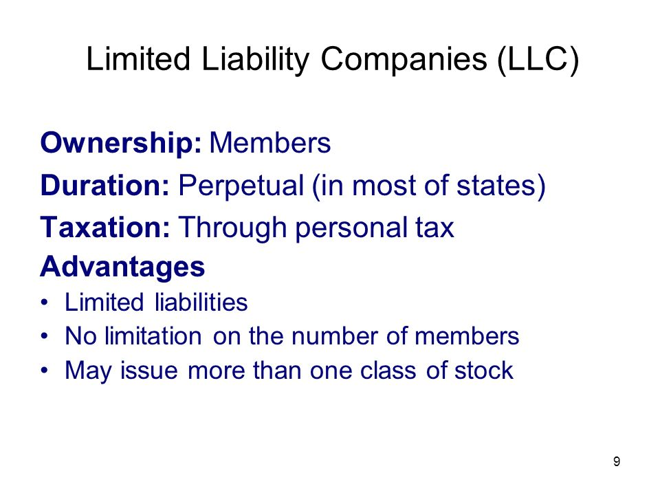 9 Limited Liability Companies (LLC) Ownership: Members Duration: Perpetual (in most of states) Taxation: Through personal tax Advantages Limited liabi
