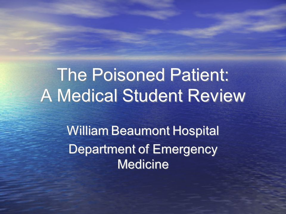 The Poisoned Patient: A Medical Student Review William Beaumont Hospital Department of Emergency Medicine William Beaumont Hospital Department of Emergency Medicine