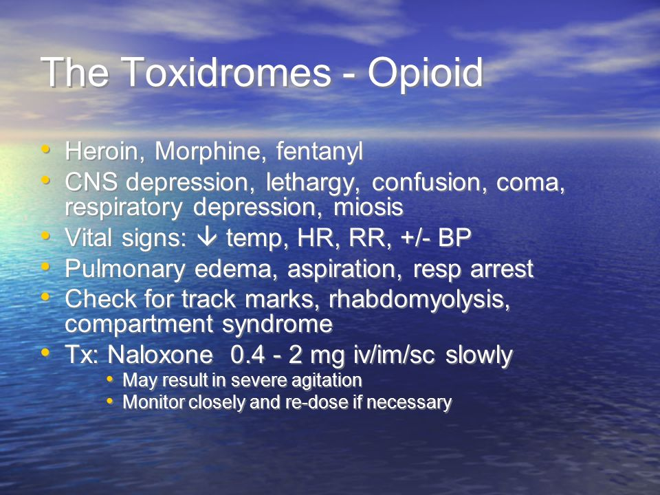 The Toxidromes - Opioid Heroin, Morphine, fentanyl CNS depression, lethargy, confusion, coma, respiratory depression, miosis Vital signs: temp, HR, RR, +/- BP Pulmonary edema, aspiration, resp arrest Check for track marks, rhabdomyolysis, compartment syndrome Tx: Naloxone 0.4 - 2 mg iv/im/sc slowly May result in severe agitation Monitor closely and re-dose if necessary Heroin, Morphine, fentanyl CNS depression, lethargy, confusion, coma, respiratory depression, miosis Vital signs: temp, HR, RR, +/- BP Pulmonary edema, aspiration, resp arrest Check for track marks, rhabdomyolysis, compartment syndrome Tx: Naloxone 0.4 - 2 mg iv/im/sc slowly May result in severe agitation Monitor closely and re-dose if necessary
