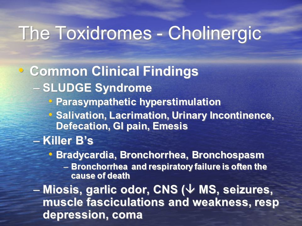 The Toxidromes - Cholinergic Common Clinical Findings –SLUDGE Syndrome Parasympathetic hyperstimulation Salivation, Lacrimation, Urinary Incontinence, Defecation, GI pain, Emesis –Killer Bs Bradycardia, Bronchorrhea, Bronchospasm –Bronchorrhea and respiratory failure is often the cause of death –Miosis, garlic odor, CNS ( MS, seizures, muscle fasciculations and weakness, resp depression, coma Common Clinical Findings –SLUDGE Syndrome Parasympathetic hyperstimulation Salivation, Lacrimation, Urinary Incontinence, Defecation, GI pain, Emesis –Killer Bs Bradycardia, Bronchorrhea, Bronchospasm –Bronchorrhea and respiratory failure is often the cause of death –Miosis, garlic odor, CNS ( MS, seizures, muscle fasciculations and weakness, resp depression, coma