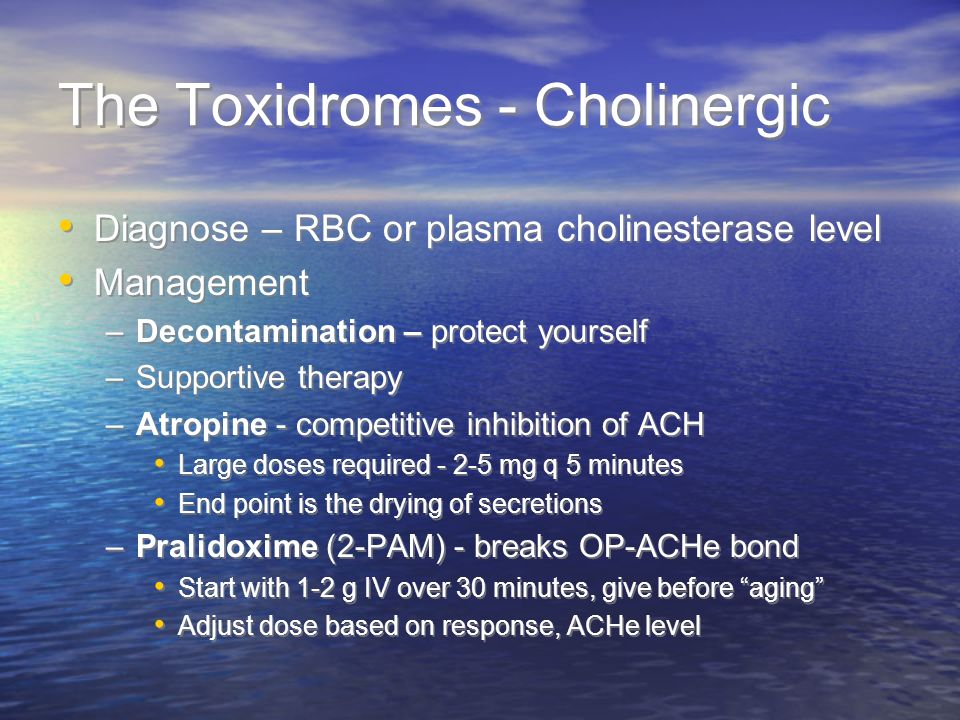 The Toxidromes - Cholinergic Diagnose – RBC or plasma cholinesterase level Management –Decontamination – protect yourself –Supportive therapy –Atropin