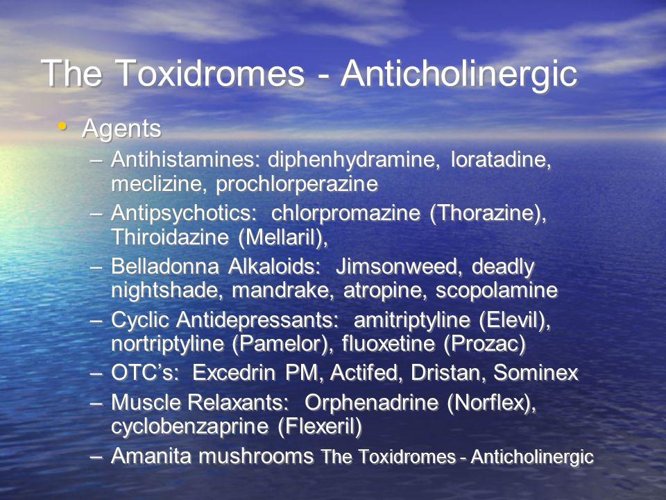 The Toxidromes - Anticholinergic Agents –Antihistamines: diphenhydramine, loratadine, meclizine, prochlorperazine –Antipsychotics: chlorpromazine (Tho