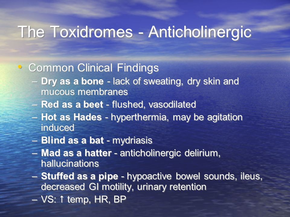The Toxidromes - Anticholinergic Common Clinical Findings –Dry as a bone - lack of sweating, dry skin and mucous membranes –Red as a beet - flushed, vasodilated –Hot as Hades - hyperthermia, may be agitation induced –Blind as a bat - mydriasis –Mad as a hatter - anticholinergic delirium, hallucinations –Stuffed as a pipe - hypoactive bowel sounds, ileus, decreased GI motility, urinary retention –VS: temp, HR, BP Common Clinical Findings –Dry as a bone - lack of sweating, dry skin and mucous membranes –Red as a beet - flushed, vasodilated –Hot as Hades - hyperthermia, may be agitation induced –Blind as a bat - mydriasis –Mad as a hatter - anticholinergic delirium, hallucinations –Stuffed as a pipe - hypoactive bowel sounds, ileus, decreased GI motility, urinary retention –VS: temp, HR, BP