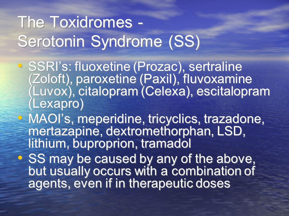 The Toxidromes - Serotonin Syndrome (SS) SSRIs: fluoxetine (Prozac), sertraline (Zoloft), paroxetine (Paxil), fluvoxamine (Luvox), citalopram (Celexa), escitalopram (Lexapro) MAOIs, meperidine, tricyclics, trazadone, mertazapine, dextromethorphan, LSD, lithium, buproprion, tramadol SS may be caused by any of the above, but usually occurs with a combination of agents, even if in therapeutic doses SSRIs: fluoxetine (Prozac), sertraline (Zoloft), paroxetine (Paxil), fluvoxamine (Luvox), citalopram (Celexa), escitalopram (Lexapro) MAOIs, meperidine, tricyclics, trazadone, mertazapine, dextromethorphan, LSD, lithium, buproprion, tramadol SS may be caused by any of the above, but usually occurs with a combination of agents, even if in therapeutic doses