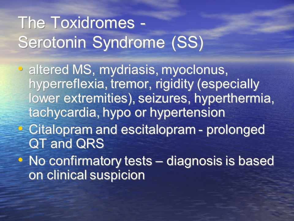 The Toxidromes - Serotonin Syndrome (SS) altered MS, mydriasis, myoclonus, hyperreflexia, tremor, rigidity (especially lower extremities), seizures, hyperthermia, tachycardia, hypo or hypertension Citalopram and escitalopram - prolonged QT and QRS No confirmatory tests – diagnosis is based on clinical suspicion altered MS, mydriasis, myoclonus, hyperreflexia, tremor, rigidity (especially lower extremities), seizures, hyperthermia, tachycardia, hypo or hypertension Citalopram and escitalopram - prolonged QT and QRS No confirmatory tests – diagnosis is based on clinical suspicion