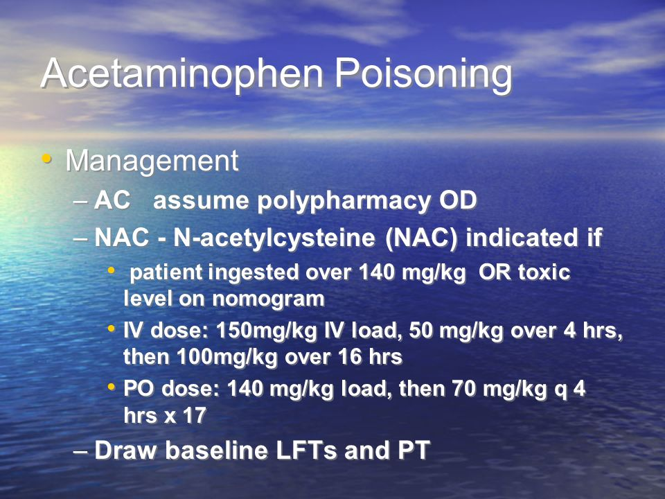 Acetaminophen Poisoning Management –AC assume polypharmacy OD –NAC - N-acetylcysteine (NAC) indicated if patient ingested over 140 mg/kg OR toxic leve