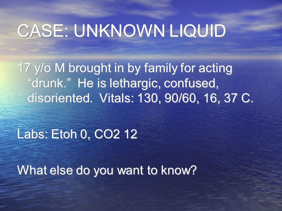 CASE: UNKNOWN LIQUID 17 y/o M brought in by family for acting drunk.
