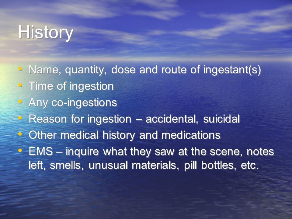 History Name, quantity, dose and route of ingestant(s) Time of ingestion Any co-ingestions Reason for ingestion – accidental, suicidal Other medical h