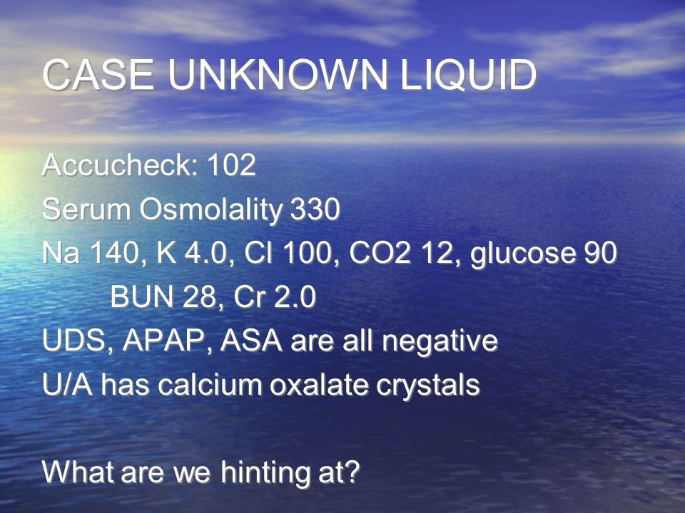 CASE UNKNOWN LIQUID Accucheck: 102 Serum Osmolality 330 Na 140, K 4.0, Cl 100, CO2 12, glucose 90 BUN 28, Cr 2.0 UDS, APAP, ASA are all negative U/A h