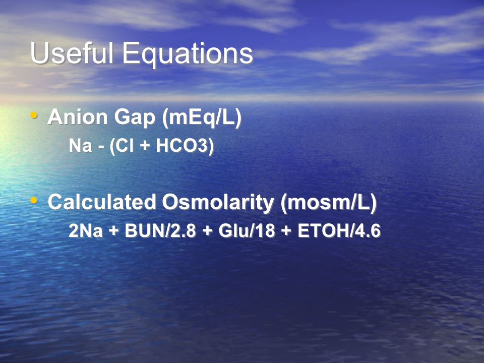 Useful Equations Anion Gap (mEq/L) Na - (Cl + HCO3) Calculated Osmolarity (mosm/L) 2Na + BUN/2.8 + Glu/18 + ETOH/4.6 Anion Gap (mEq/L) Na - (Cl + HCO3