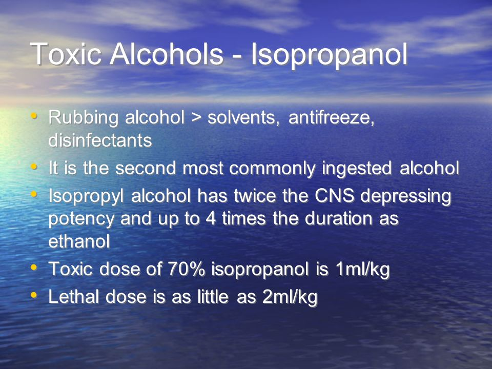 Toxic Alcohols - Isopropanol Rubbing alcohol > solvents, antifreeze, disinfectants It is the second most commonly ingested alcohol Isopropyl alcohol has twice the CNS depressing potency and up to 4 times the duration as ethanol Toxic dose of 70% isopropanol is 1ml/kg Lethal dose is as little as 2ml/kg Rubbing alcohol > solvents, antifreeze, disinfectants It is the second most commonly ingested alcohol Isopropyl alcohol has twice the CNS depressing potency and up to 4 times the duration as ethanol Toxic dose of 70% isopropanol is 1ml/kg Lethal dose is as little as 2ml/kg