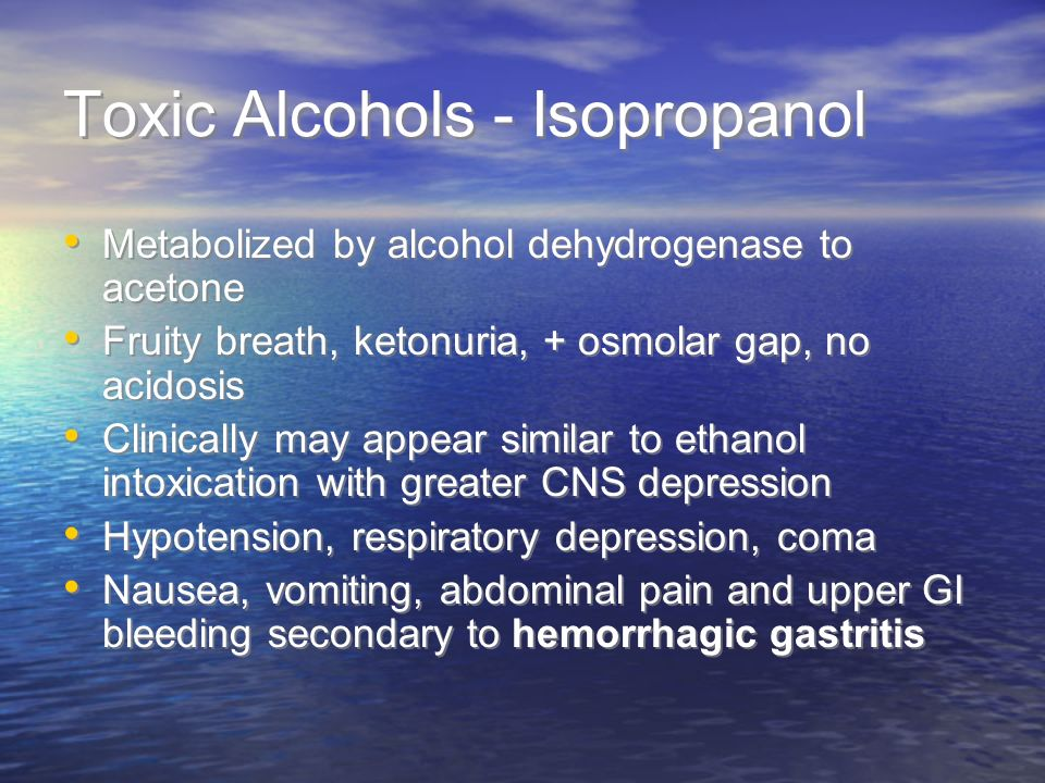Toxic Alcohols - Isopropanol Metabolized by alcohol dehydrogenase to acetone Fruity breath, ketonuria, + osmolar gap, no acidosis Clinically may appear similar to ethanol intoxication with greater CNS depression Hypotension, respiratory depression, coma Nausea, vomiting, abdominal pain and upper GI bleeding secondary to hemorrhagic gastritis Metabolized by alcohol dehydrogenase to acetone Fruity breath, ketonuria, + osmolar gap, no acidosis Clinically may appear similar to ethanol intoxication with greater CNS depression Hypotension, respiratory depression, coma Nausea, vomiting, abdominal pain and upper GI bleeding secondary to hemorrhagic gastritis
