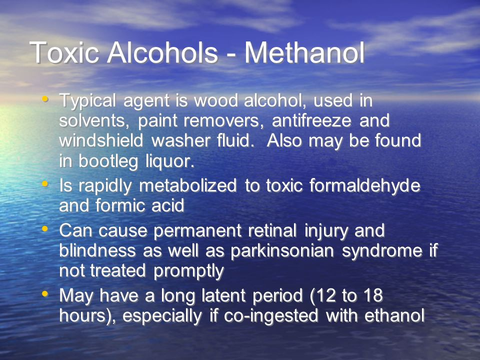 Toxic Alcohols - Methanol Typical agent is wood alcohol, used in solvents, paint removers, antifreeze and windshield washer fluid. Also may be found i