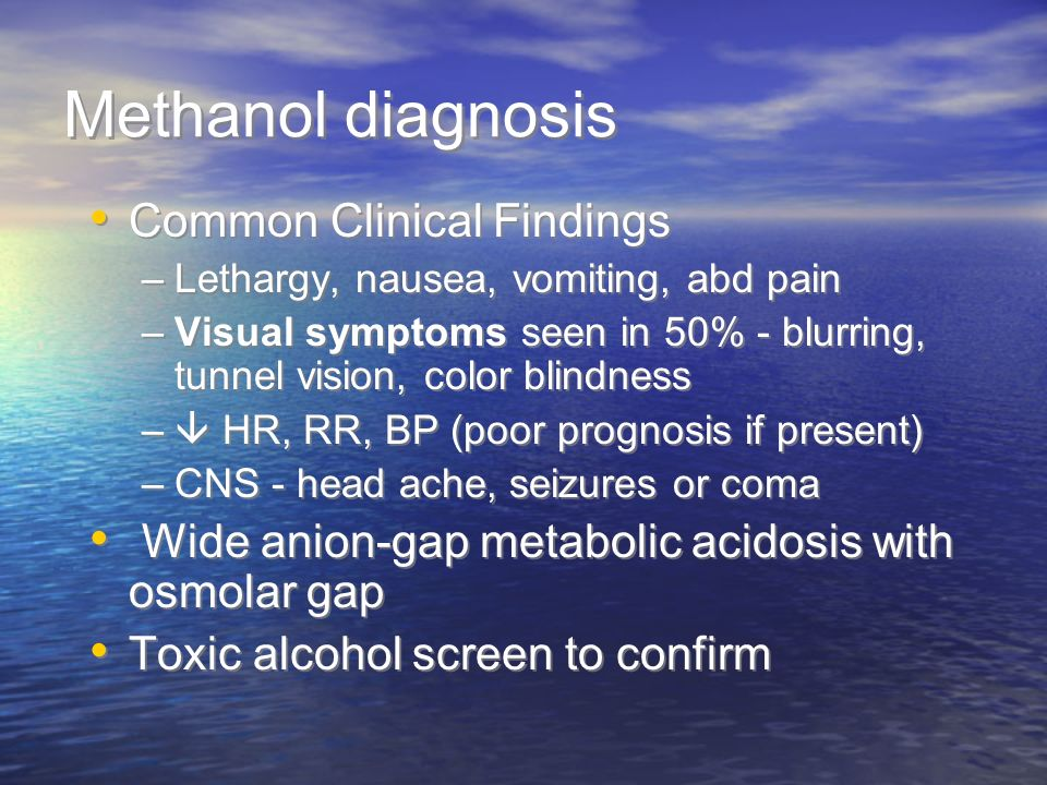 Methanol diagnosis Common Clinical Findings –Lethargy, nausea, vomiting, abd pain –Visual symptoms seen in 50% - blurring, tunnel vision, color blindn