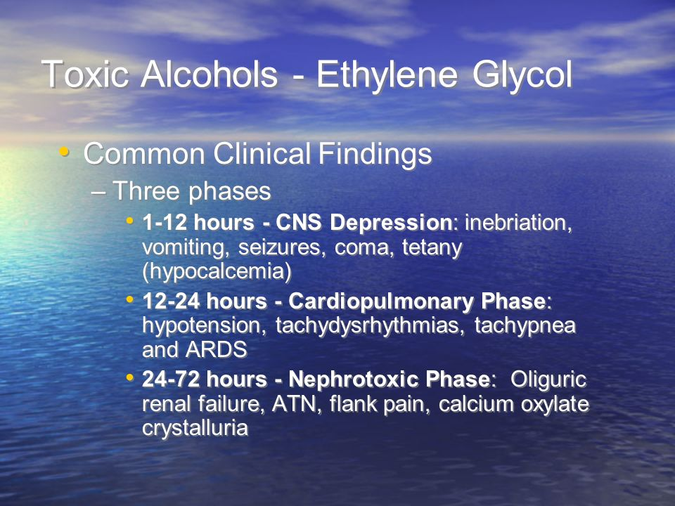 Toxic Alcohols - Ethylene Glycol Common Clinical Findings –Three phases 1-12 hours - CNS Depression: inebriation, vomiting, seizures, coma, tetany (hypocalcemia) 12-24 hours - Cardiopulmonary Phase: hypotension, tachydysrhythmias, tachypnea and ARDS 24-72 hours - Nephrotoxic Phase: Oliguric renal failure, ATN, flank pain, calcium oxylate crystalluria Common Clinical Findings –Three phases 1-12 hours - CNS Depression: inebriation, vomiting, seizures, coma, tetany (hypocalcemia) 12-24 hours - Cardiopulmonary Phase: hypotension, tachydysrhythmias, tachypnea and ARDS 24-72 hours - Nephrotoxic Phase: Oliguric renal failure, ATN, flank pain, calcium oxylate crystalluria