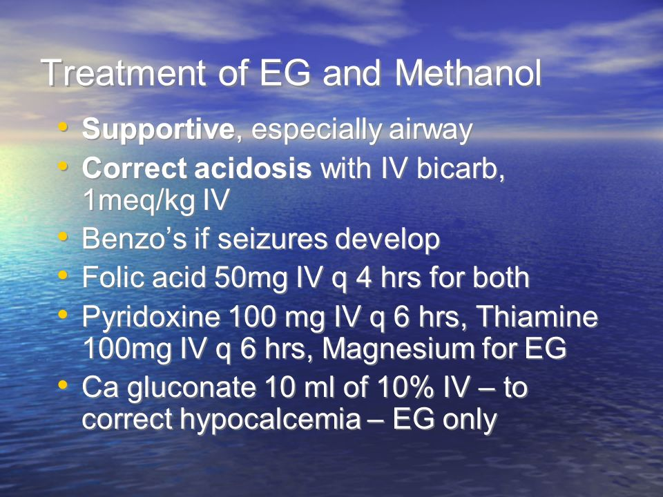 Treatment of EG and Methanol Supportive, especially airway Correct acidosis with IV bicarb, 1meq/kg IV Benzos if seizures develop Folic acid 50mg IV q