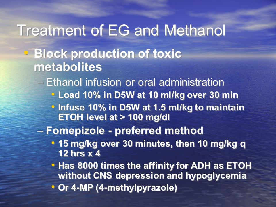 Treatment of EG and Methanol Block production of toxic metabolites –Ethanol infusion or oral administration Load 10% in D5W at 10 ml/kg over 30 min Infuse 10% in D5W at 1.5 ml/kg to maintain ETOH level at > 100 mg/dl –Fomepizole - preferred method 15 mg/kg over 30 minutes, then 10 mg/kg q 12 hrs x 4 Has 8000 times the affinity for ADH as ETOH without CNS depression and hypoglycemia Or 4-MP (4-methylpyrazole) Block production of toxic metabolites –Ethanol infusion or oral administration Load 10% in D5W at 10 ml/kg over 30 min Infuse 10% in D5W at 1.5 ml/kg to maintain ETOH level at > 100 mg/dl –Fomepizole - preferred method 15 mg/kg over 30 minutes, then 10 mg/kg q 12 hrs x 4 Has 8000 times the affinity for ADH as ETOH without CNS depression and hypoglycemia Or 4-MP (4-methylpyrazole)
