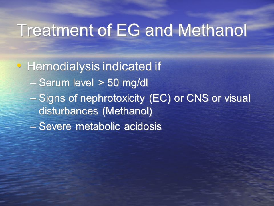 Treatment of EG and Methanol Hemodialysis indicated if –Serum level > 50 mg/dl –Signs of nephrotoxicity (EC) or CNS or visual disturbances (Methanol)