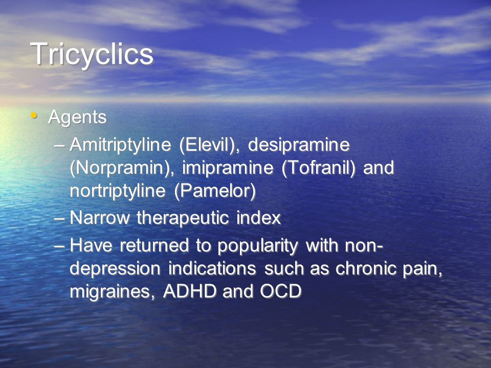 Tricyclics Agents –Amitriptyline (Elevil), desipramine (Norpramin), imipramine (Tofranil) and nortriptyline (Pamelor) –Narrow therapeutic index –Have returned to popularity with non- depression indications such as chronic pain, migraines, ADHD and OCD Agents –Amitriptyline (Elevil), desipramine (Norpramin), imipramine (Tofranil) and nortriptyline (Pamelor) –Narrow therapeutic index –Have returned to popularity with non- depression indications such as chronic pain, migraines, ADHD and OCD