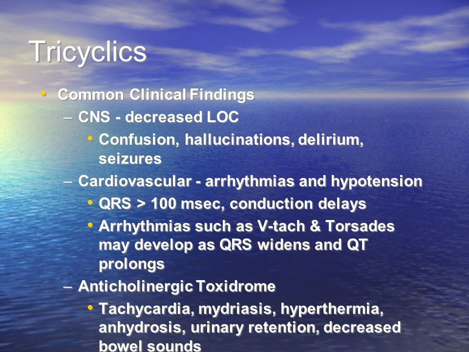 Tricyclics Common Clinical Findings –CNS - decreased LOC Confusion, hallucinations, delirium, seizures –Cardiovascular - arrhythmias and hypotension QRS > 100 msec, conduction delays Arrhythmias such as V-tach & Torsades may develop as QRS widens and QT prolongs –Anticholinergic Toxidrome Tachycardia, mydriasis, hyperthermia, anhydrosis, urinary retention, decreased bowel sounds Common Clinical Findings –CNS - decreased LOC Confusion, hallucinations, delirium, seizures –Cardiovascular - arrhythmias and hypotension QRS > 100 msec, conduction delays Arrhythmias such as V-tach & Torsades may develop as QRS widens and QT prolongs –Anticholinergic Toxidrome Tachycardia, mydriasis, hyperthermia, anhydrosis, urinary retention, decreased bowel sounds