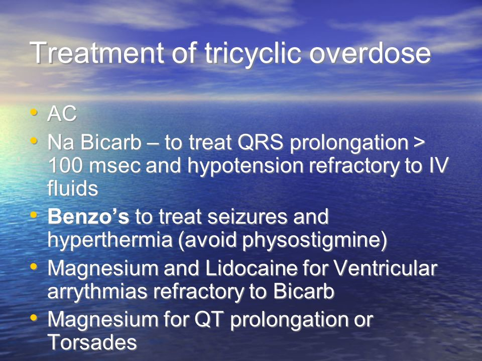 Treatment of tricyclic overdose AC Na Bicarb – to treat QRS prolongation > 100 msec and hypotension refractory to IV fluids Benzos to treat seizures and hyperthermia (avoid physostigmine) Magnesium and Lidocaine for Ventricular arrythmias refractory to Bicarb Magnesium for QT prolongation or Torsades AC Na Bicarb – to treat QRS prolongation > 100 msec and hypotension refractory to IV fluids Benzos to treat seizures and hyperthermia (avoid physostigmine) Magnesium and Lidocaine for Ventricular arrythmias refractory to Bicarb Magnesium for QT prolongation or Torsades