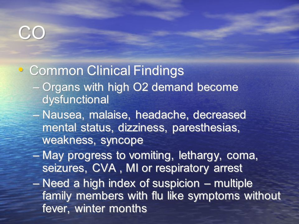 CO Common Clinical Findings –Organs with high O2 demand become dysfunctional –Nausea, malaise, headache, decreased mental status, dizziness, paresthesias, weakness, syncope –May progress to vomiting, lethargy, coma, seizures, CVA, MI or respiratory arrest –Need a high index of suspicion – multiple family members with flu like symptoms without fever, winter months Common Clinical Findings –Organs with high O2 demand become dysfunctional –Nausea, malaise, headache, decreased mental status, dizziness, paresthesias, weakness, syncope –May progress to vomiting, lethargy, coma, seizures, CVA, MI or respiratory arrest –Need a high index of suspicion – multiple family members with flu like symptoms without fever, winter months