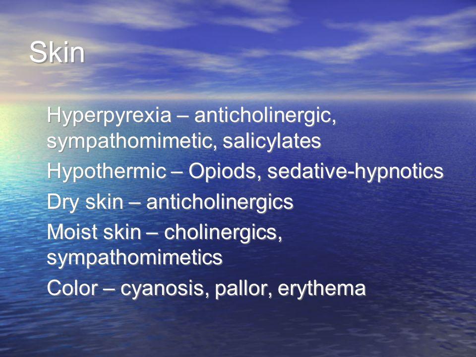 Skin Hyperpyrexia – anticholinergic, sympathomimetic, salicylates Hypothermic – Opiods, sedative-hypnotics Dry skin – anticholinergics Moist skin – ch
