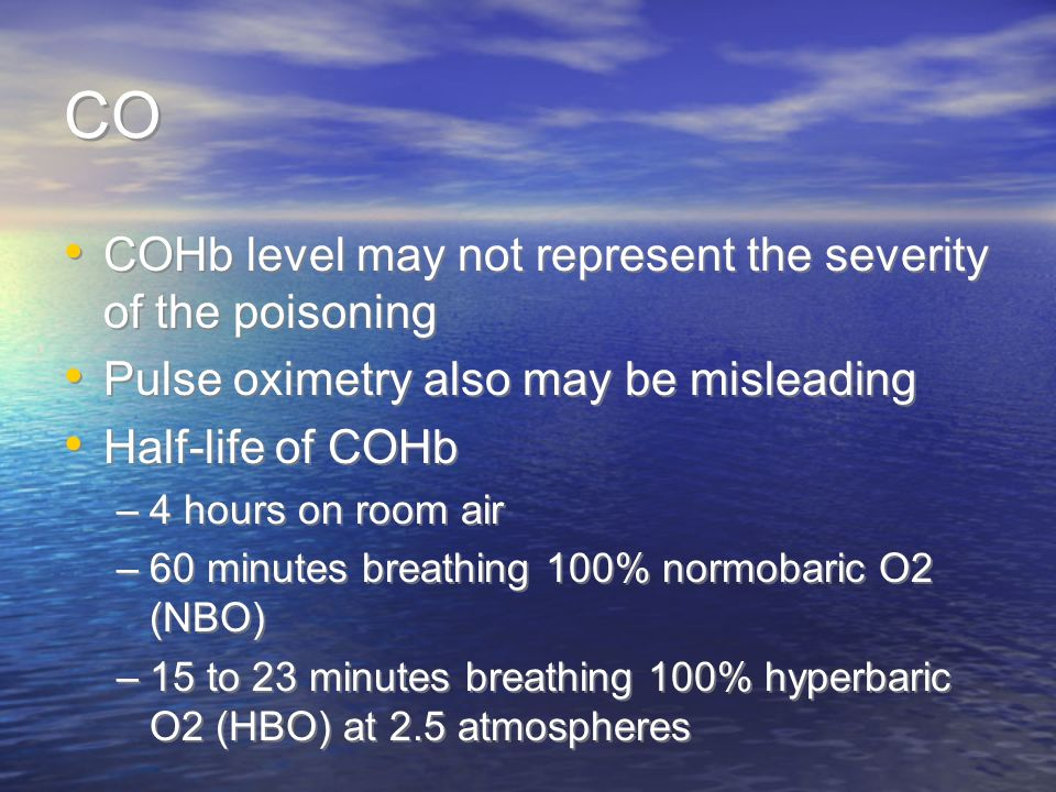 CO COHb level may not represent the severity of the poisoning Pulse oximetry also may be misleading Half-life of COHb –4 hours on room air –60 minutes