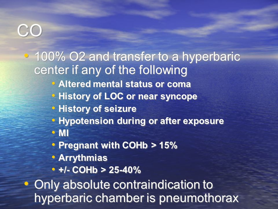 CO 100% O2 and transfer to a hyperbaric center if any of the following Altered mental status or coma History of LOC or near syncope History of seizure Hypotension during or after exposure MI Pregnant with COHb > 15% Arrythmias +/- COHb > 25-40% Only absolute contraindication to hyperbaric chamber is pneumothorax 100% O2 and transfer to a hyperbaric center if any of the following Altered mental status or coma History of LOC or near syncope History of seizure Hypotension during or after exposure MI Pregnant with COHb > 15% Arrythmias +/- COHb > 25-40% Only absolute contraindication to hyperbaric chamber is pneumothorax