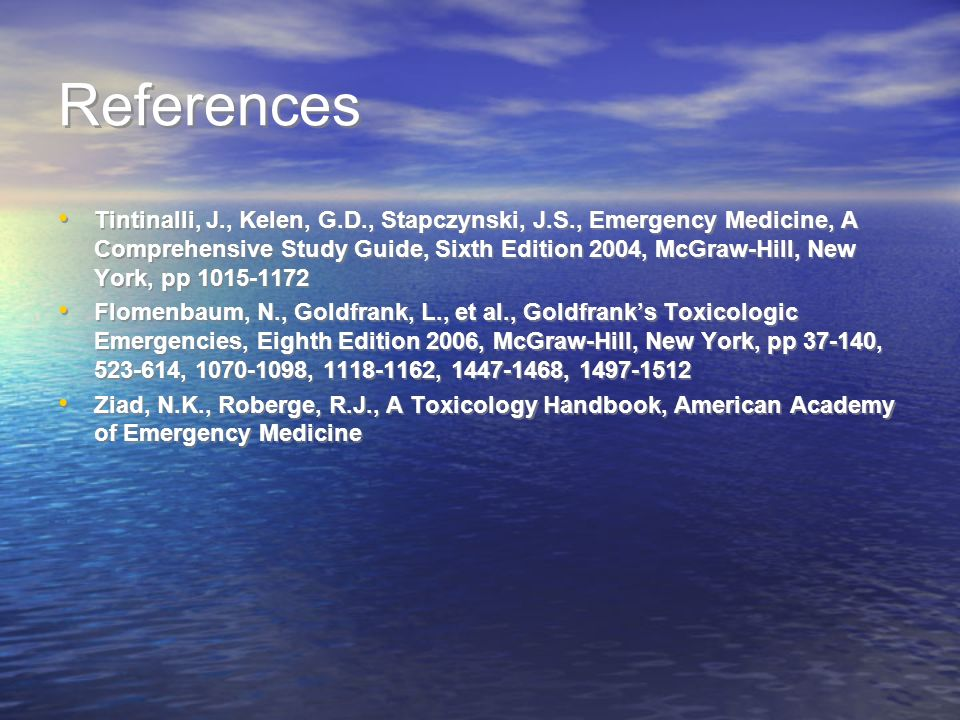 References Tintinalli, J., Kelen, G.D., Stapczynski, J.S., Emergency Medicine, A Comprehensive Study Guide, Sixth Edition 2004, McGraw-Hill, New York, pp 1015-1172 Flomenbaum, N., Goldfrank, L., et al., Goldfranks Toxicologic Emergencies, Eighth Edition 2006, McGraw-Hill, New York, pp 37-140, 523-614, 1070-1098, 1118-1162, 1447-1468, 1497-1512 Ziad, N.K., Roberge, R.J., A Toxicology Handbook, American Academy of Emergency Medicine Tintinalli, J., Kelen, G.D., Stapczynski, J.S., Emergency Medicine, A Comprehensive Study Guide, Sixth Edition 2004, McGraw-Hill, New York, pp 1015-1172 Flomenbaum, N., Goldfrank, L., et al., Goldfranks Toxicologic Emergencies, Eighth Edition 2006, McGraw-Hill, New York, pp 37-140, 523-614, 1070-1098, 1118-1162, 1447-1468, 1497-1512 Ziad, N.K., Roberge, R.J., A Toxicology Handbook, American Academy of Emergency Medicine