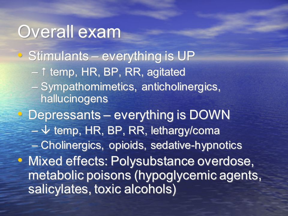 Overall exam Stimulants – everything is UP – temp, HR, BP, RR, agitated –Sympathomimetics, anticholinergics, hallucinogens Depressants – everything is DOWN – temp, HR, BP, RR, lethargy/coma –Cholinergics, opioids, sedative-hypnotics Mixed effects: Polysubstance overdose, metabolic poisons (hypoglycemic agents, salicylates, toxic alcohols) Stimulants – everything is UP – temp, HR, BP, RR, agitated –Sympathomimetics, anticholinergics, hallucinogens Depressants – everything is DOWN – temp, HR, BP, RR, lethargy/coma –Cholinergics, opioids, sedative-hypnotics Mixed effects: Polysubstance overdose, metabolic poisons (hypoglycemic agents, salicylates, toxic alcohols)