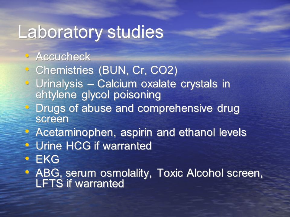 Laboratory studies Accucheck Chemistries (BUN, Cr, CO2) Urinalysis – Calcium oxalate crystals in ehtylene glycol poisoning Drugs of abuse and comprehe