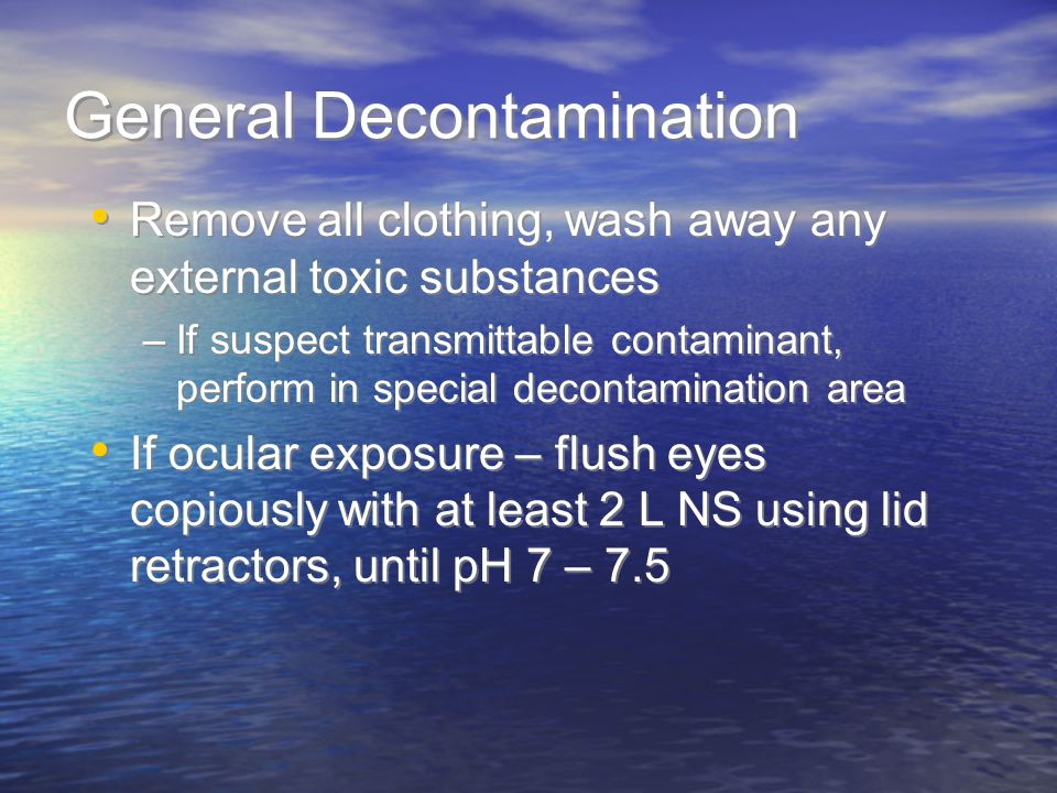 General Decontamination Remove all clothing, wash away any external toxic substances –If suspect transmittable contaminant, perform in special decontamination area If ocular exposure – flush eyes copiously with at least 2 L NS using lid retractors, until pH 7 – 7.5 Remove all clothing, wash away any external toxic substances –If suspect transmittable contaminant, perform in special decontamination area If ocular exposure – flush eyes copiously with at least 2 L NS using lid retractors, until pH 7 – 7.5