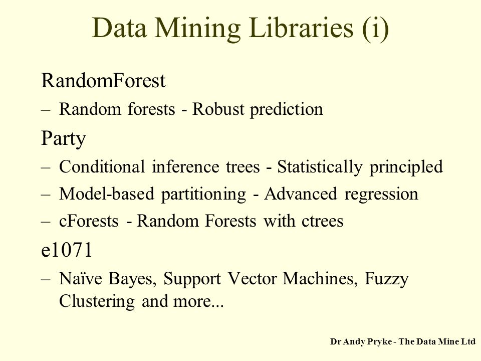 Dr Andy Pryke - The Data Mine Ltd Data Mining Libraries (i) RandomForest –Random forests - Robust prediction Party –Conditional inference trees - Stat