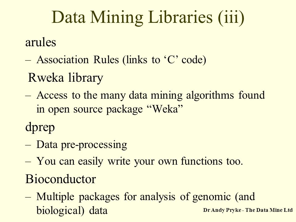 Dr Andy Pryke - The Data Mine Ltd Data Mining Libraries (iii) arules –Association Rules (links to C code) Rweka library –Access to the many data minin