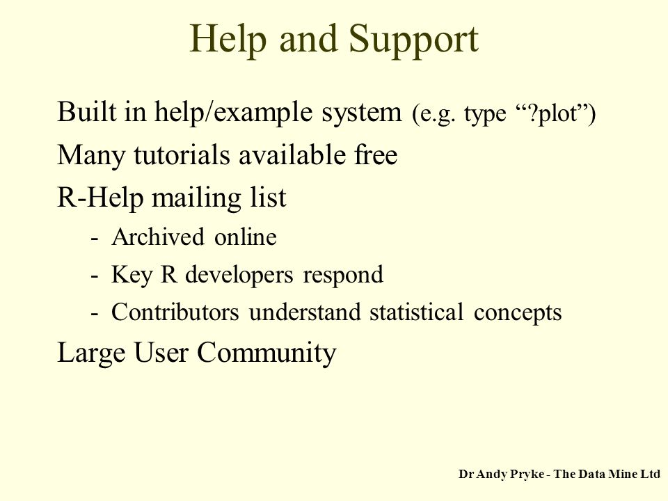 Dr Andy Pryke - The Data Mine Ltd Help and Support Built in help/example system (e.g. type ?plot) Many tutorials available free R-Help mailing list -A