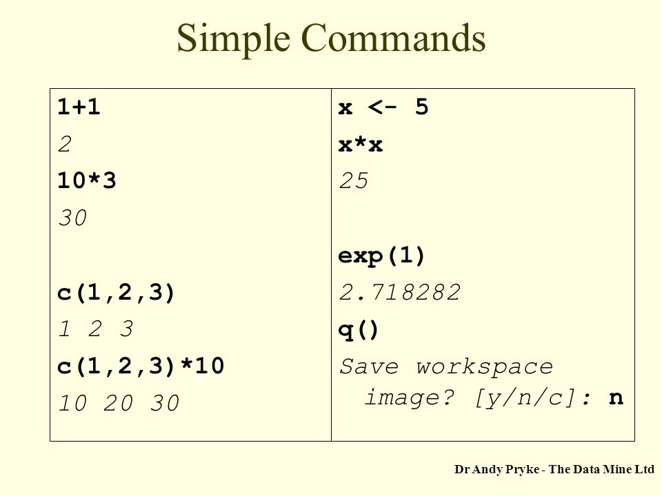 Dr Andy Pryke - The Data Mine Ltd Simple Commands 1+1 2 10*3 30 c(1,2,3) 1 2 3 c(1,2,3)*10 10 20 30 x <- 5 x*x 25 exp(1) 2.718282 q() Save workspace i
