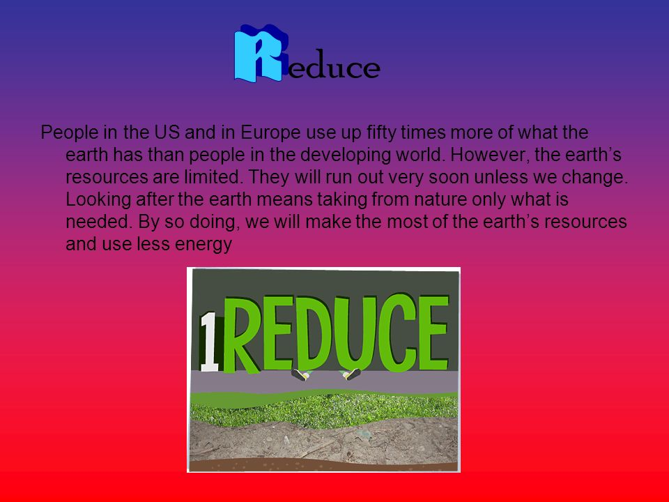 educe People in the US and in Europe use up fifty times more of what the earth has than people in the developing world. However, the earths resources