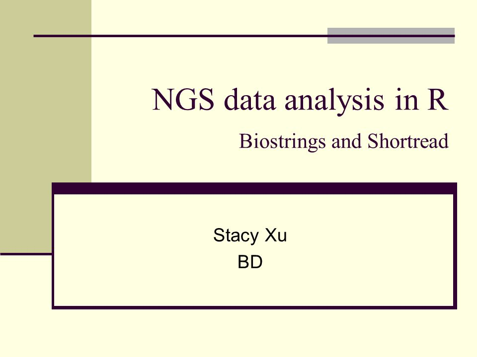 NGS data analysis in R Biostrings and Shortread Stacy Xu BD