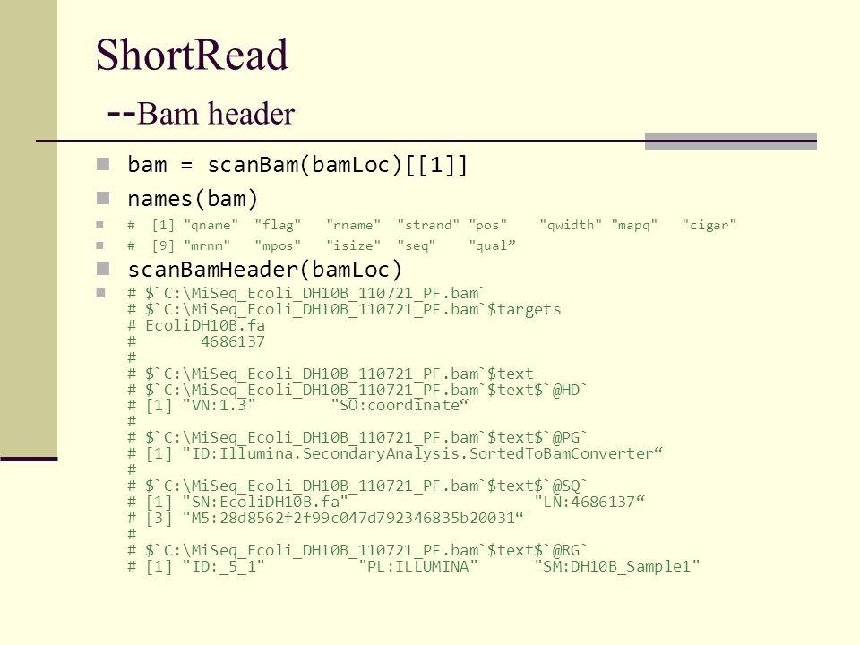 ShortRead -- Bam header bam = scanBam(bamLoc)[[1]] names(bam) # [1]